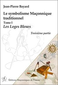 Jean-Pierre Bayard - Le symbolisme maçonnique traditionnel - Tome 1, Les loges bleues.