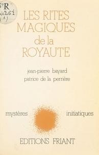 Jean-Pierre Bayard et Patrice de La Perrière - Les Rites magiques de la royauté.