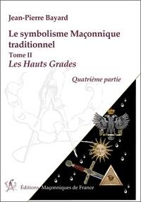 Jean-Pierre Bayard - Symbolisme maçonnique traditionnel - Tome 2, Les hauts gradés, quatrième partie, Rite écossais ancien et accepté.