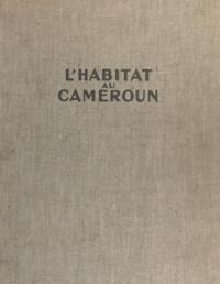 Jean-Pierre Beguin et Michel Kalt - L'habitat au Cameroun - Présentation des principaux types d'habitat, essai d'adaptation aux problèmes actuels.