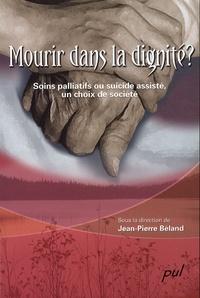 Jean-Pierre Béland - Mourir dans la dignité ? - Soins palliatifs ou suicide assisté, un choix de société.