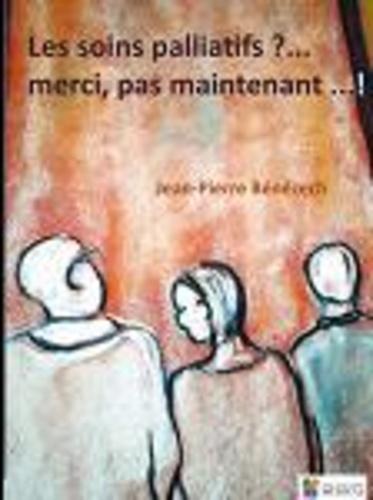 Jean-Pierre Bénézech - Les soins palliatifs...? - Merci, pas maintenant... !.