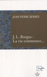 Jean-Pierre Bernés - J.L. Borges : La vie commence....