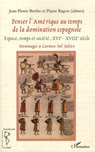 Jean-Pierre Berthe et Pierre Ragon - Penser l'Amérique au temps de la domination espagnole - Espace, temps et société (XVIe-XVIIe siècles).