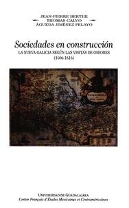Jean-Pierre Berthe et Thomas Calvo - Sociedades en construcción, la Nueva Galicia según las visitas de oidores, (1606-1616).