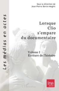 Jean-Pierre Bertin-Maghit - Lorsque Clio s'empare du documentaire - Volume 1, Ecriture de l'histoire.