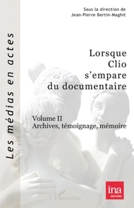 Jean-Pierre Bertin-Maghit - Lorsque Clio s'empare du documentaire - Volume 2, Archives, témoignage, mémoire.