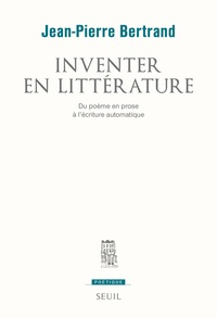Jean-Pierre Bertrand - Inventer en littérature - Du poème en prose à l'écriture automatique.