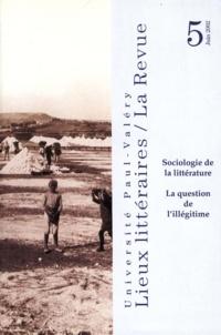Jean-Pierre Bertrand - Lieux littéraires : la question de l'illégitime : sociologie de la littérature. - 5 (2002).