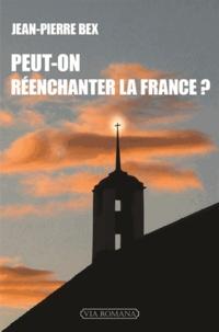 """Jean-Pierre Bex - Peut-on réenchanter la France ? - """"Aux grands maux, les grands remèdes !""""."""