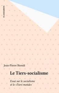 Jean-Pierre Biondi - Le Tiers-socialisme - Essai sur le socialisme et le Tiers-monde.