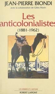 Jean-Pierre Biondi et Georges Liébert - Les anticolonialistes, 1881-1962.
