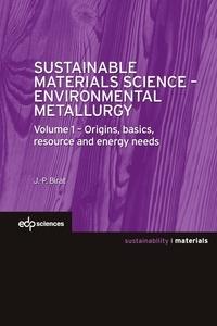 Jean-Pierre Birat - Sustainable Materials Science - Environmental Metallurgy - Volume 1 : Origins, basics, resource and energy needs.