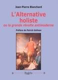 Jean-Pierre Blanchard - L'alternative holiste ou la grande révolte antimoderne.