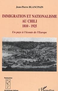 Jean-Pierre Blancpain - Immigration et nationalisme au Chili 1810-1925 - Un pays à l'écoute de l'Europe.