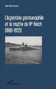 Jean-Pierre Blancpain - L'Argentine germanophile et le mythe du IVe Reich (1880-1955).