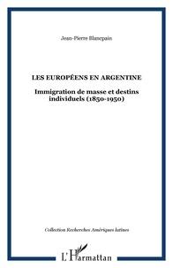 Jean-Pierre Blancpain - Les Européens en Argentine - Immigration de masse et destins individuels (1850-1950).