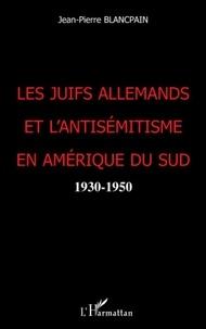 Jean-Pierre Blancpain - Les Juifs allemands et l'antisémitisme en Amérique du Sud - 1930-1950.