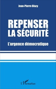 Jean-Pierre Blazy - Repenser la sécurité - L'urgence démocratique.