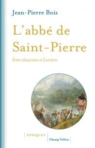 Jean-Pierre Bois - L'abbé de Saint-Pierre - Entre classicisme et Lumières.