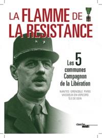 Jean-Pierre Bois et Olivier Cogne - La flamme de la résistance - Les 5 communes de la Libération.