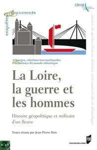 Jean-Pierre Bois - La Loire, la guerre et les hommes - Histoire géopolitique et militaire d'un fleuve.