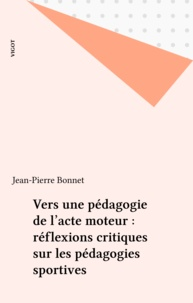 Jean-Pierre Bonnet - Vers une pédagogie de l'acte moteur - Réflexions critiques sur les pédagogies sportives.