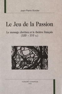 Jean-Pierre Bordier - Le Jeu de la Passion - Le message chrétien et le théâtre français (XIIIe-XVIe s.).