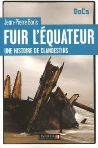 Jean-Pierre Boris - Fuir l'Equateur - Une histoire de clandestins.