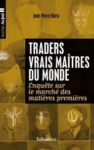 Jean-Pierre Boris - Traders, vrais maîtres du monde - Enquête sur le marché des matières premières.