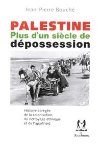 Jean-Pierre Bouché - Palestine - Plus d'un siècle de dépossession. Histoire abrégré de la colonisation, du nettoyage ethnique et de l'Apartheid.