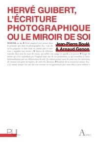 Jean-Pierre Boulé et Arnaud Genon - Hervé Guibert - L'écriture photographique ou le miroir de soi.