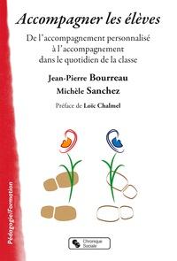 Jean-Pierre Bourreau et Michèle Sanchez - Accompagner les élèves - De l'accompagnement personnalisé à l'accompagnement dans le quotidien de la classe.