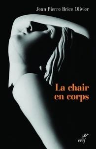 Jean-Pierre Brice Olivier - La chair en corps - Un corps de chair.
