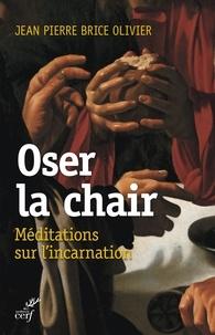 Jean Pierre Brice Olivier et Jean-Pierre Brice Olivier - Oser la chair - Méditations sur l'incarnation.