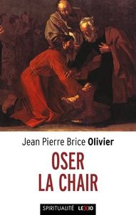 Jean-Pierre Brice Olivier - Osez la chair - Méditations sur l'incarnation.