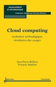 Jean-Pierre Briffaut et François Stéphan - Cloud computing - Evolution technologique, révolution des usages.