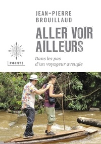 Jean-Pierre Brouillaud - Aller voir ailleurs - Dans les pas d'un voyageur aveugle.