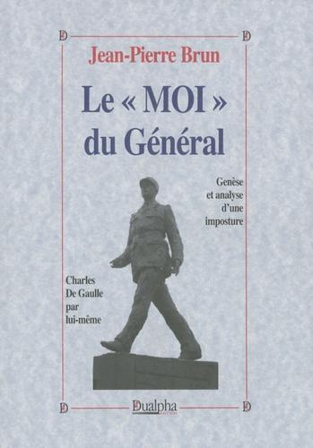 """Jean-Pierre Brun - Le """"Moi"""" du Général - Genèse et analyse d'une imposture - Charles de Gaulle par lui-même."""