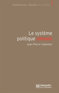 Jean-Pierre Cabestan - Le système politique chinois - Un nouvel équilibre autoritaire.