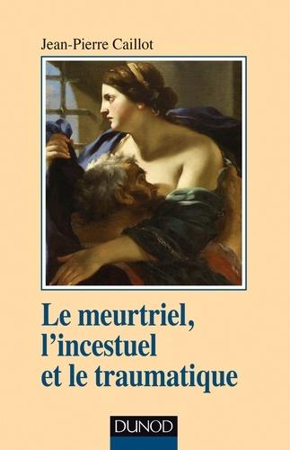 Jean-Pierre Caillot - Le meurtriel, l'incestuel et le traumatique.