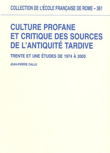 Jean-Pierre Callu - Culture profane et critique des sources de l'Antiquité tardive - Trente et une études de 1974 à 2003.