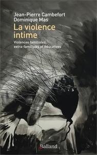 Jean-Pierre Cambefort et Dominique Mas - La violence intime - Violences familiales, extra-familiales et éducatives.