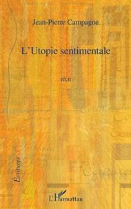 Jean-Pierre Campagne - L'utopie sentimentale.