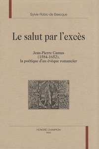 Jean-Pierre Camus - Le salut par l'excès - Jean-Pierre Camus (1584-1652), la poétique d'un évêque romancier.