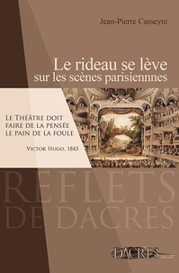 Jean-Pierre Casseyre - Le rideau se lève sur les scènes parisiennes - Panorama de l'histoire du théâtre à Paris de la fin du XVIIIe siècle à nos jours, avec une promenade culturelle à travers la capitale.