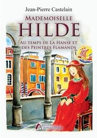 Jean-Pierre Castelain - Mademoiselle Hilde - Au temps de La Hanse et des peintres flamands.