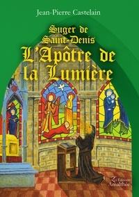 Jean-Pierre Castelain - Suger de Saint-Denis - L'apôtre de la lumière.