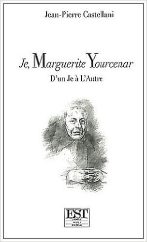 """Jean-Pierre Castellani - Je, Marguerite Yourcenar - D'un """"Je"""" à """"L'Autre""""."""