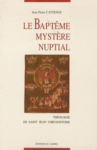 Jean-Pierre Cattenoz - Le Baptême, mystère nuptial - Théologie de Saint Jean Chrysostome.